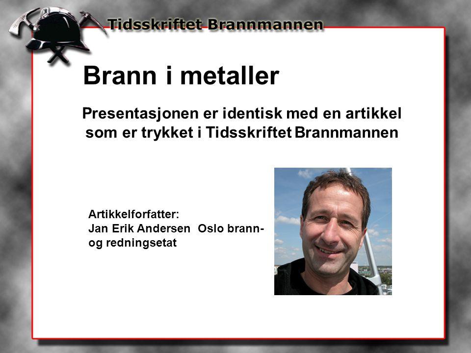 Brann i metaller Presentasjonen er identisk med en artikkel som er trykket i Tidsskriftet Brannmannen Artikkelforfatter: Jan Erik Andersen Oslo brann-