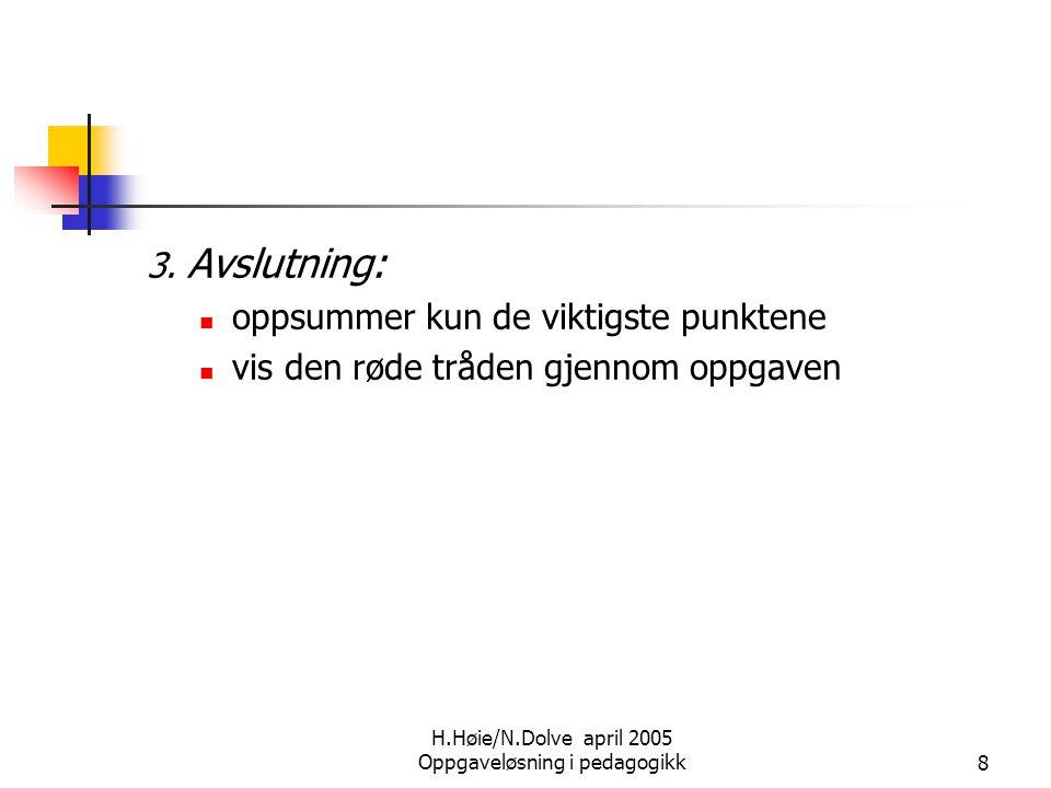 H.Høie/N.Dolve april 2005 Oppgaveløsning i pedagogikk8 3. Avslutning:  oppsummer kun de viktigste punktene  vis den røde tråden gjennom oppgaven