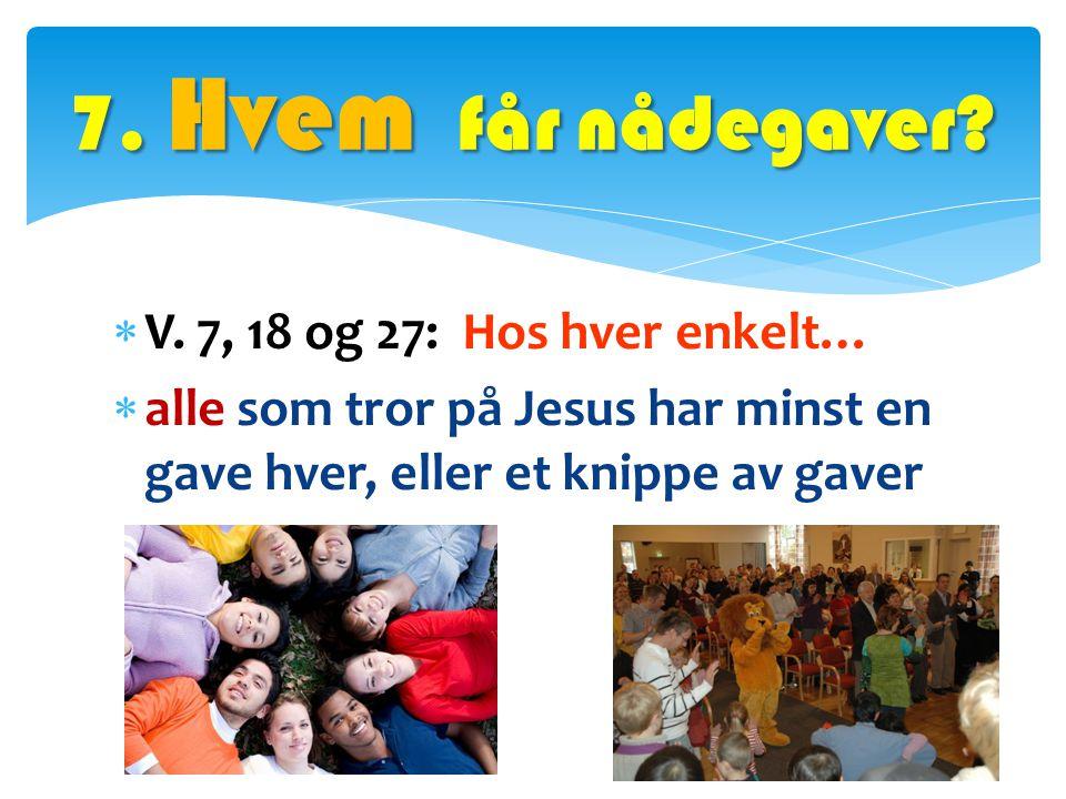  V. 7, 18 og 27: Hos hver enkelt…  alle som tror på Jesus har minst en gave hver, eller et knippe av gaver 7. Hvem får nådegaver?