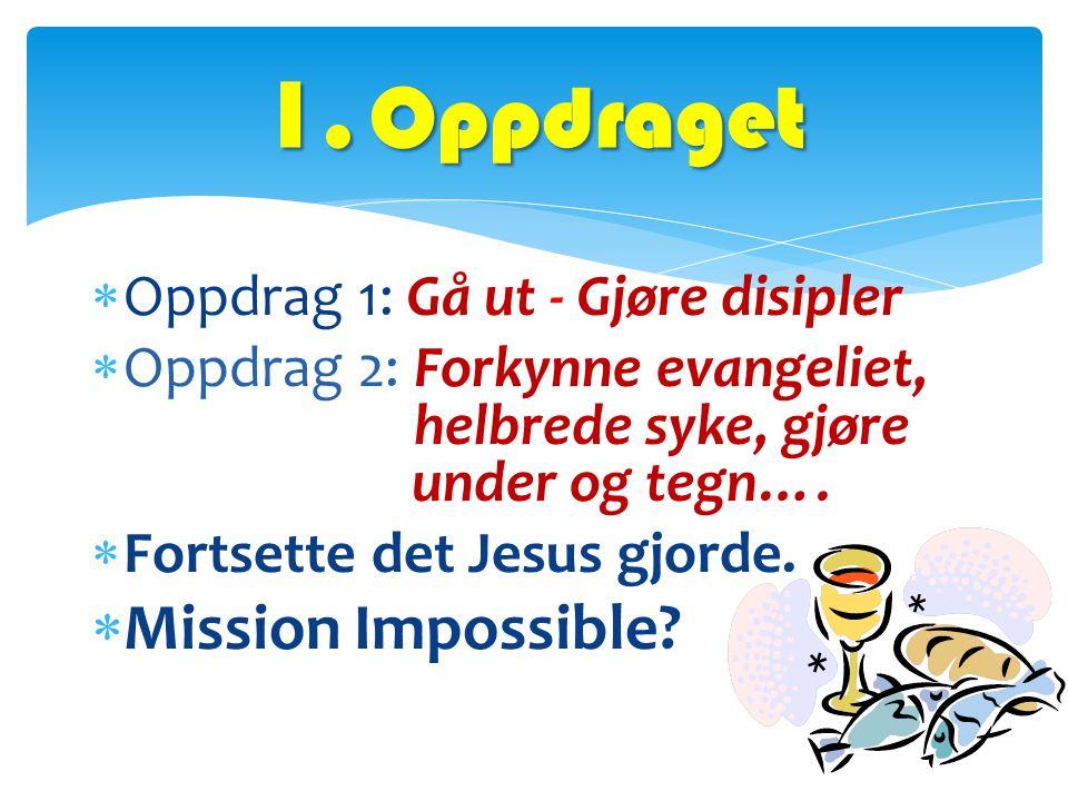  Oppdrag 1: Gå ut - Gjøre disipler  Oppdrag 2: Forkynne evangeliet, helbrede syke, gjøre under og tegn….  Fortsette det Jesus gjorde.  Mission Imp