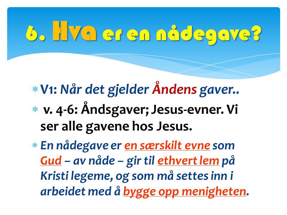  V1: Når det gjelder Åndens gaver..  v. 4-6: Åndsgaver; Jesus-evner. Vi ser alle gavene hos Jesus.  En nådegave er en særskilt evne som Gud – av nå