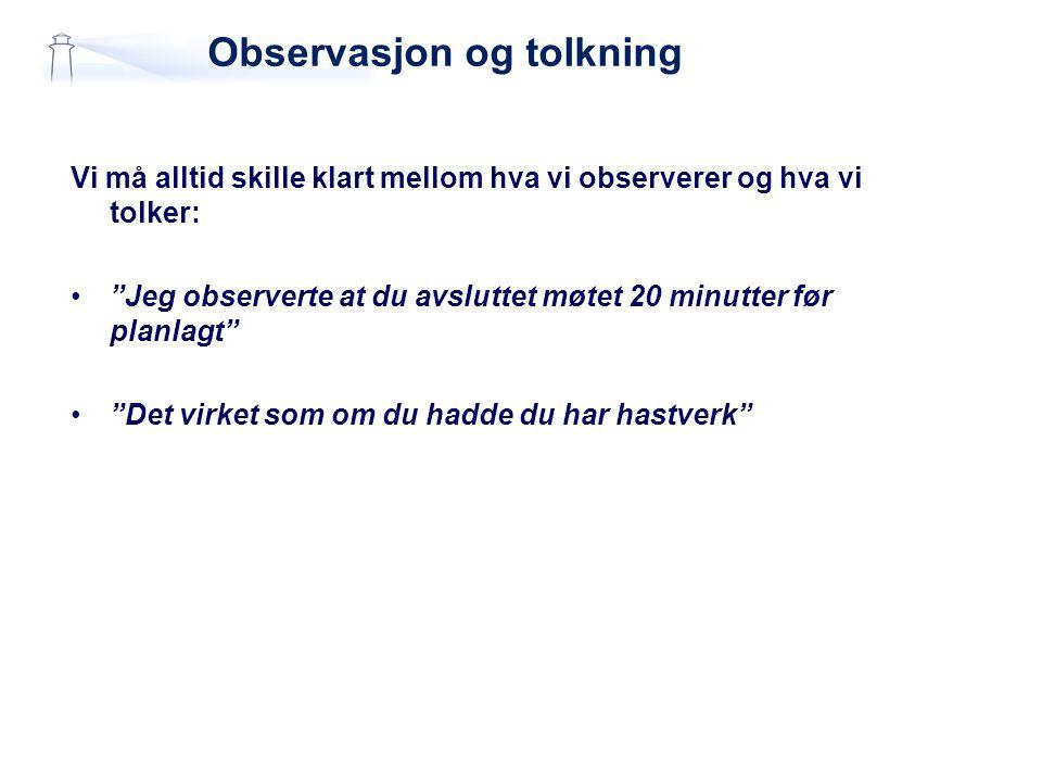 """Observasjon og tolkning Vi må alltid skille klart mellom hva vi observerer og hva vi tolker: •""""Jeg observerte at du avsluttet møtet 20 minutter før pl"""