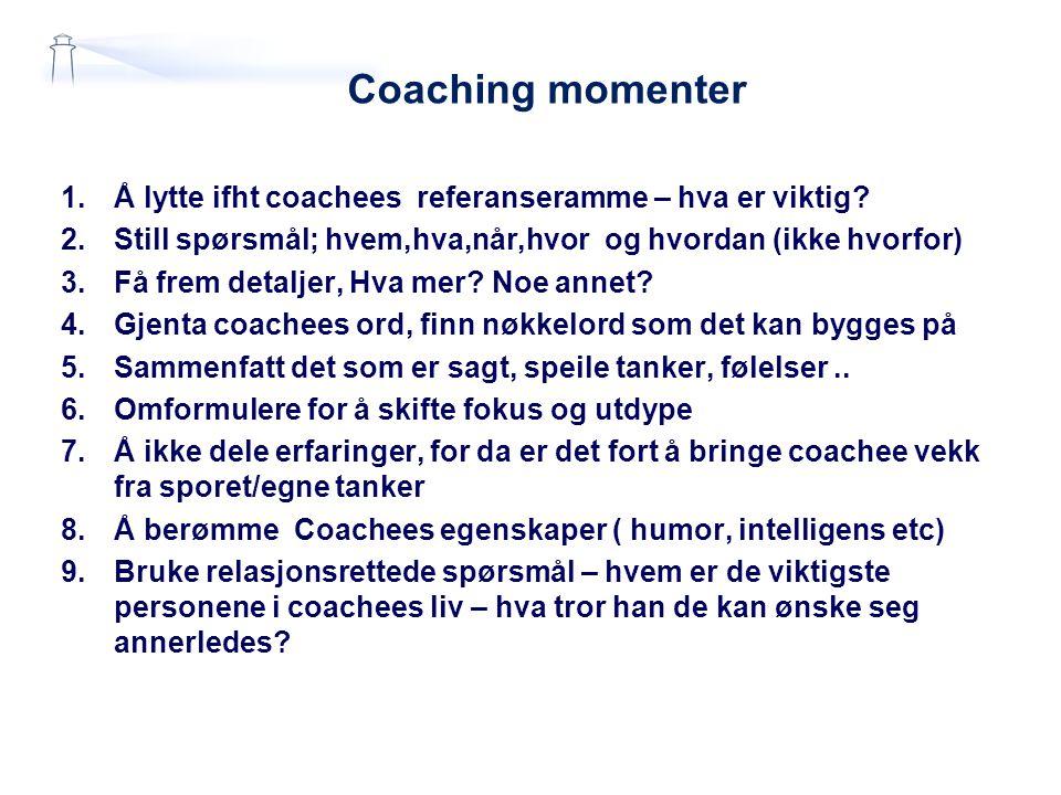 Coaching momenter 1.Å lytte ifht coachees referanseramme – hva er viktig? 2.Still spørsmål; hvem,hva,når,hvor og hvordan (ikke hvorfor) 3.Få frem deta