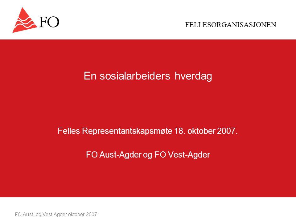 FELLESORGANISASJONEN FO Aust- og Vest-Agder oktober 2007 En sosialarbeiders hverdag Felles Representantskapsmøte 18.