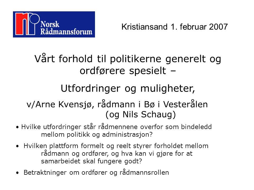 Kristiansand 1. februar 2007 Vårt forhold til politikerne generelt og ordførere spesielt – Utfordringer og muligheter, v/Arne Kvensjø, rådmann i Bø i