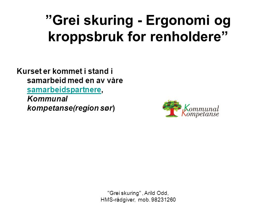 Kurset er kommet i stand i samarbeid med en av våre samarbeidspartnere, Kommunal kompetanse(region sør) samarbeidspartnere Grei skuring - Ergonomi og kroppsbruk for renholdere