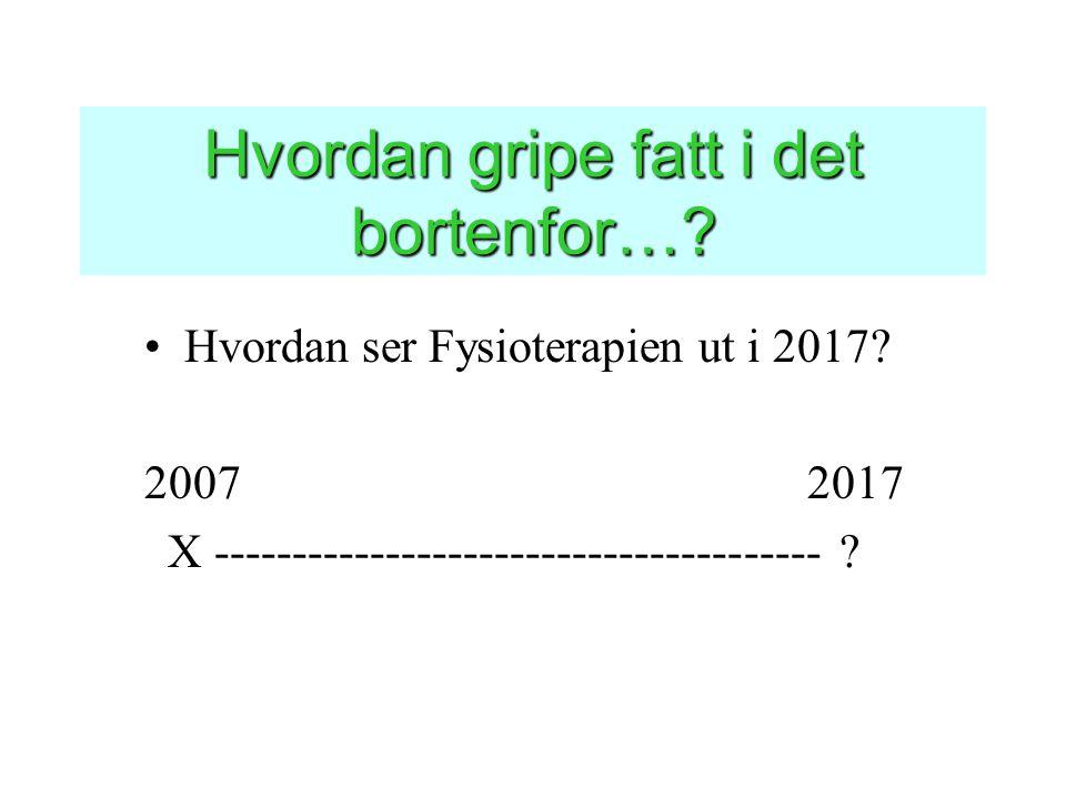 Hvordan gripe fatt i det bortenfor…? •Hvordan ser Fysioterapien ut i 2017? 2007 2017 X --------------------------------------- ?