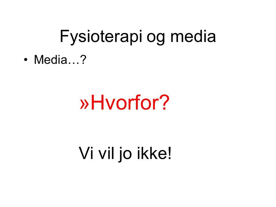 Fysioterapi og media •Media…? »Hvorfor? Vi vil jo ikke!