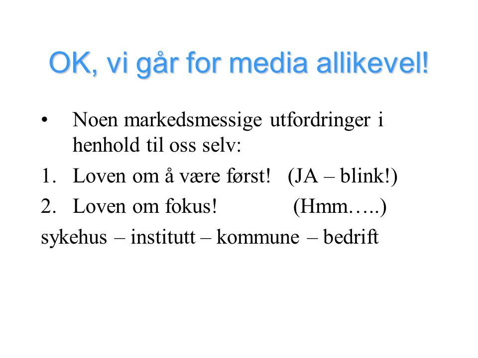 OK, vi går for media allikevel! •Noen markedsmessige utfordringer i henhold til oss selv: 1.Loven om å være først! (JA – blink!) 2.Loven om fokus! (Hm