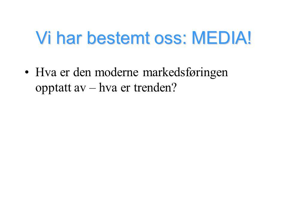 Vi har bestemt oss: MEDIA! •Hva er den moderne markedsføringen opptatt av – hva er trenden?