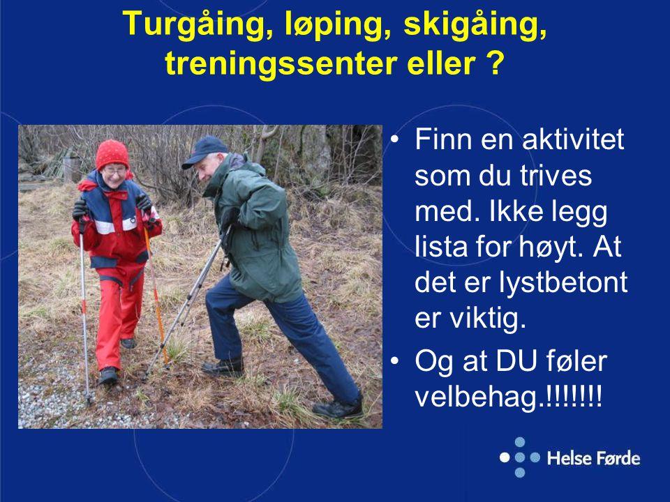 Turgåing, løping, skigåing, treningssenter eller ? •Finn en aktivitet som du trives med. Ikke legg lista for høyt. At det er lystbetont er viktig. •Og