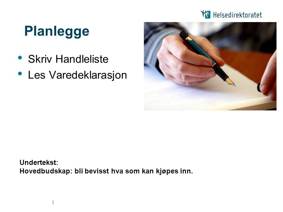 | Planlegge • Skriv Handleliste • Les Varedeklarasjon Undertekst: Hovedbudskap: bli bevisst hva som kan kjøpes inn.