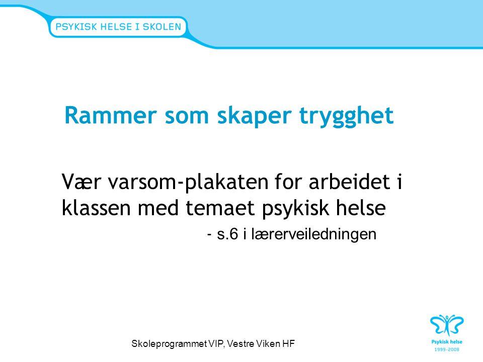 Rammer som skaper trygghet Vær varsom-plakaten for arbeidet i klassen med temaet psykisk helse - s.6 i lærerveiledningen Skoleprogrammet VIP, Vestre V