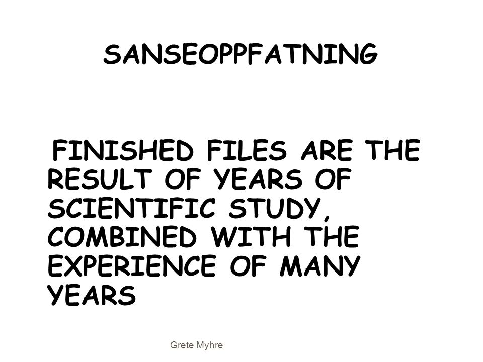 SANSEOPPFATNING FINISHED FILES ARE THE RESULT OF YEARS OF SCIENTIFIC STUDY, COMBINED WITH THE EXPERIENCE OF MANY YEARS Grete Myhre