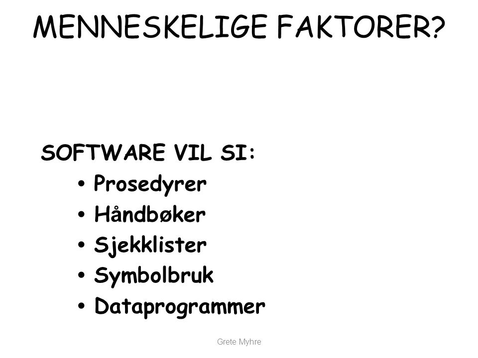 Grete Myhre MENNESKELIGE FAKTORER? SOFTWARE VIL SI: • Prosedyrer • H å ndb ø ker • Sjekklister • Symbolbruk • Dataprogrammer