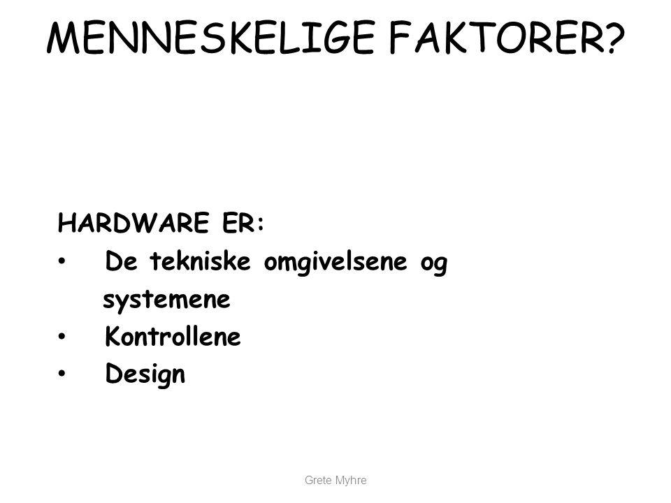 Grete Myhre MENNESKELIGE FAKTORER? HARDWARE ER: • De tekniske omgivelsene og systemene • Kontrollene • Design