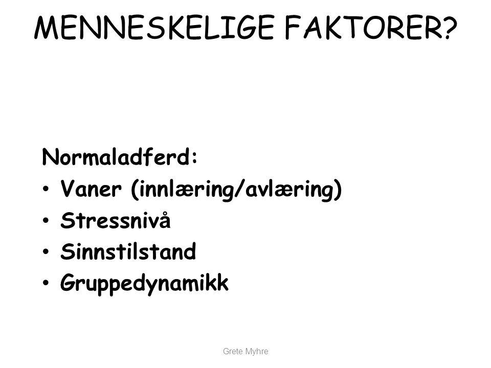 Grete Myhre MENNESKELIGE FAKTORER? Normaladferd: • Vaner (innl æ ring/avl æ ring) • Stressniv å • Sinnstilstand • Gruppedynamikk