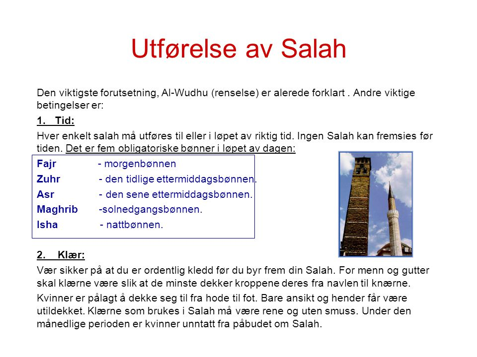 Utførelse av Salah Den viktigste forutsetning, Al-Wudhu (renselse) er alerede forklart. Andre viktige betingelser er: 1. Tid: Hver enkelt salah må utf