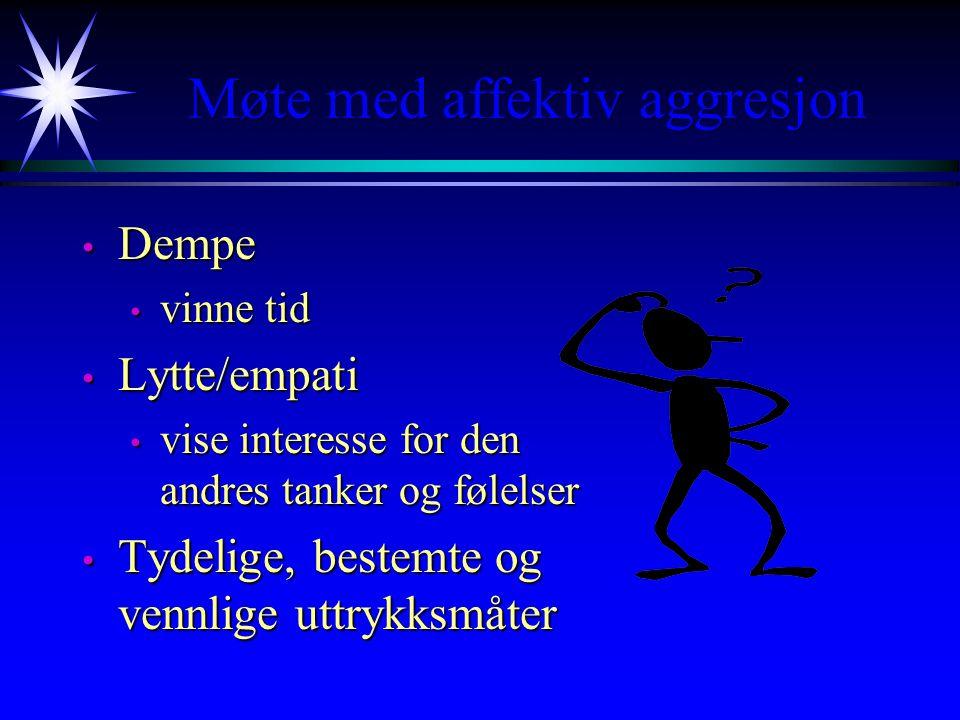 Møte med affektiv aggresjon • Dempe • vinne tid • Lytte/empati • vise interesse for den andres tanker og følelser • Tydelige, bestemte og vennlige uttrykksmåter