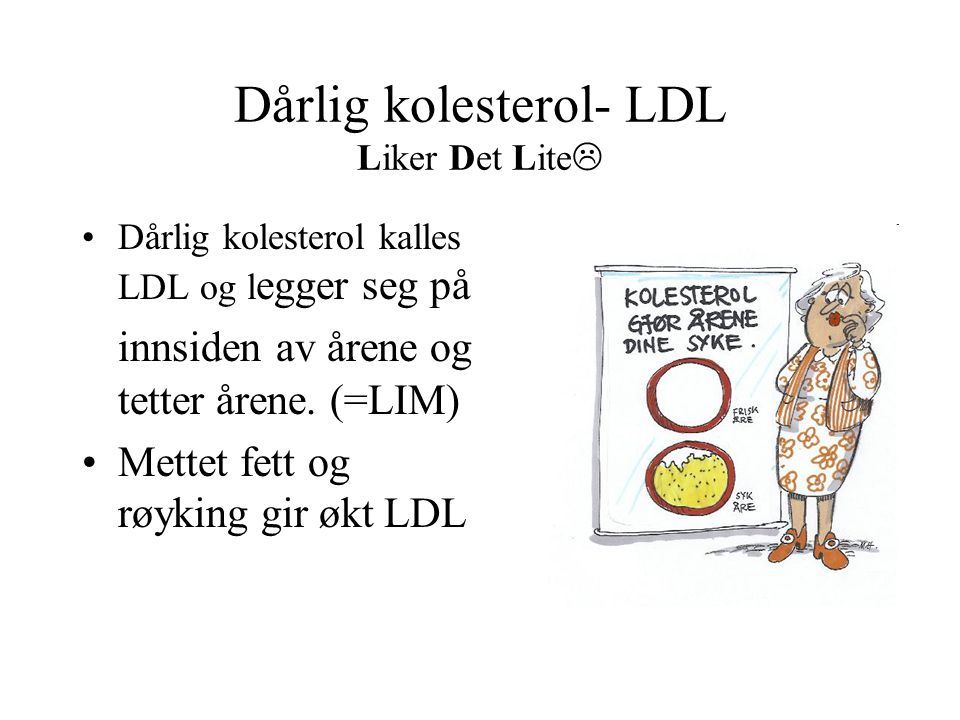 Dårlig kolesterol- LDL Liker Det Lite  •Dårlig kolesterol kalles LDL og l egger seg på innsiden av årene og tetter årene. (=LIM) •Mettet fett og røyk