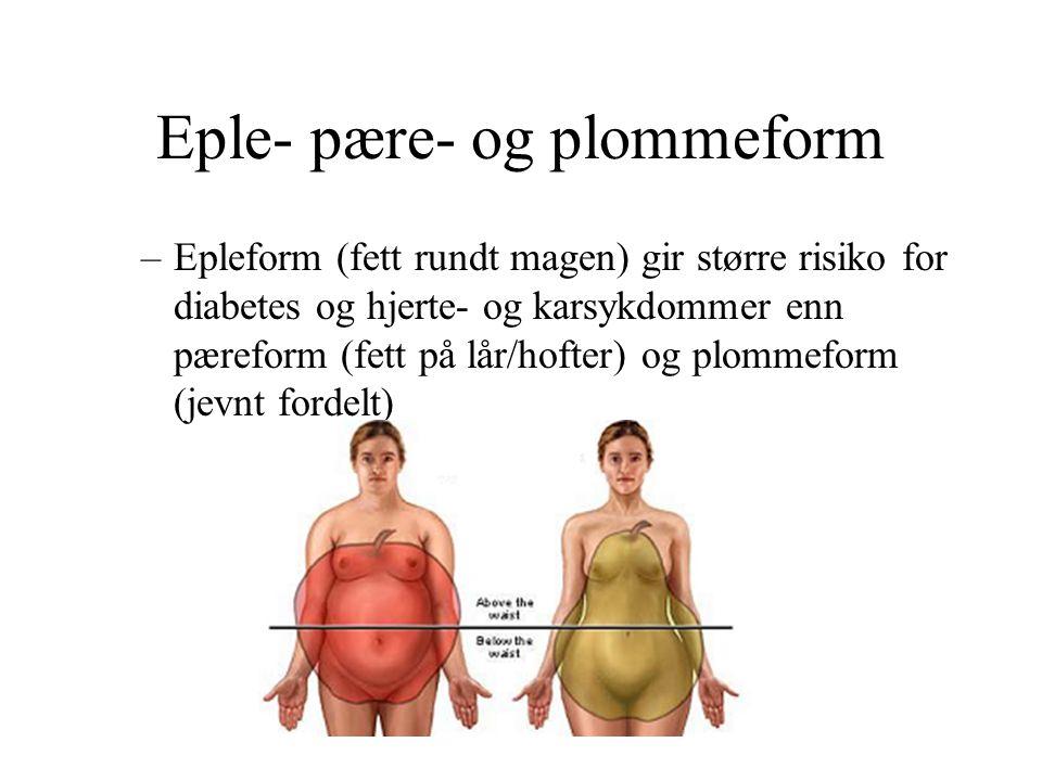 Eple- pære- og plommeform –Epleform (fett rundt magen) gir større risiko for diabetes og hjerte- og karsykdommer enn pæreform (fett på lår/hofter) og