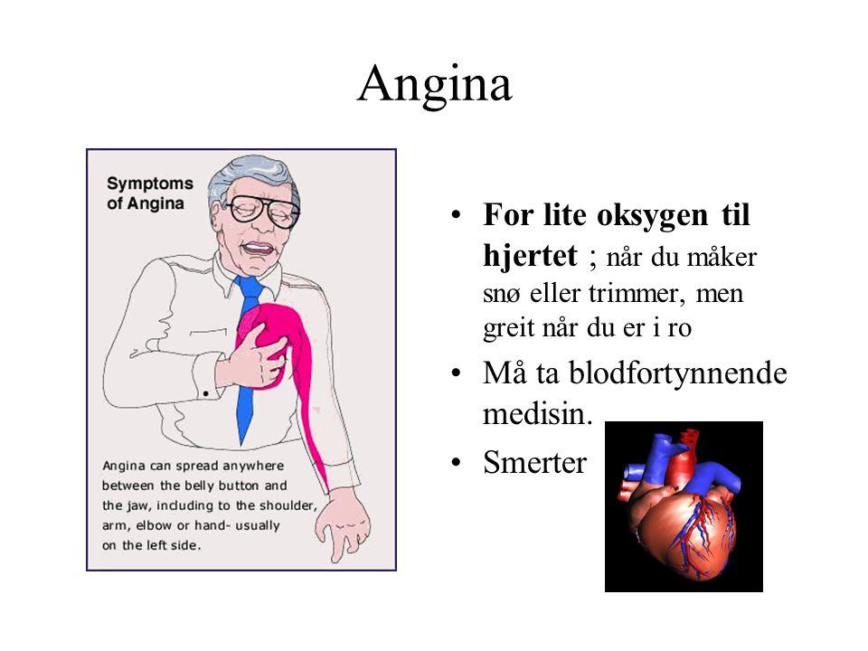 Angina •For lite oksygen til hjertet ; når du måker snø eller trimmer, men greit når du er i ro •Må ta blodfortynnende medisin. •Smerter