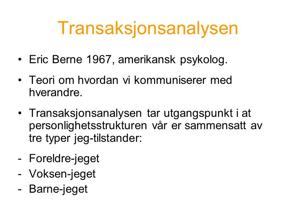 Transaksjonsanalysen •Eric Berne 1967, amerikansk psykolog. •Teori om hvordan vi kommuniserer med hverandre. •Transaksjonsanalysen tar utgangspunkt i