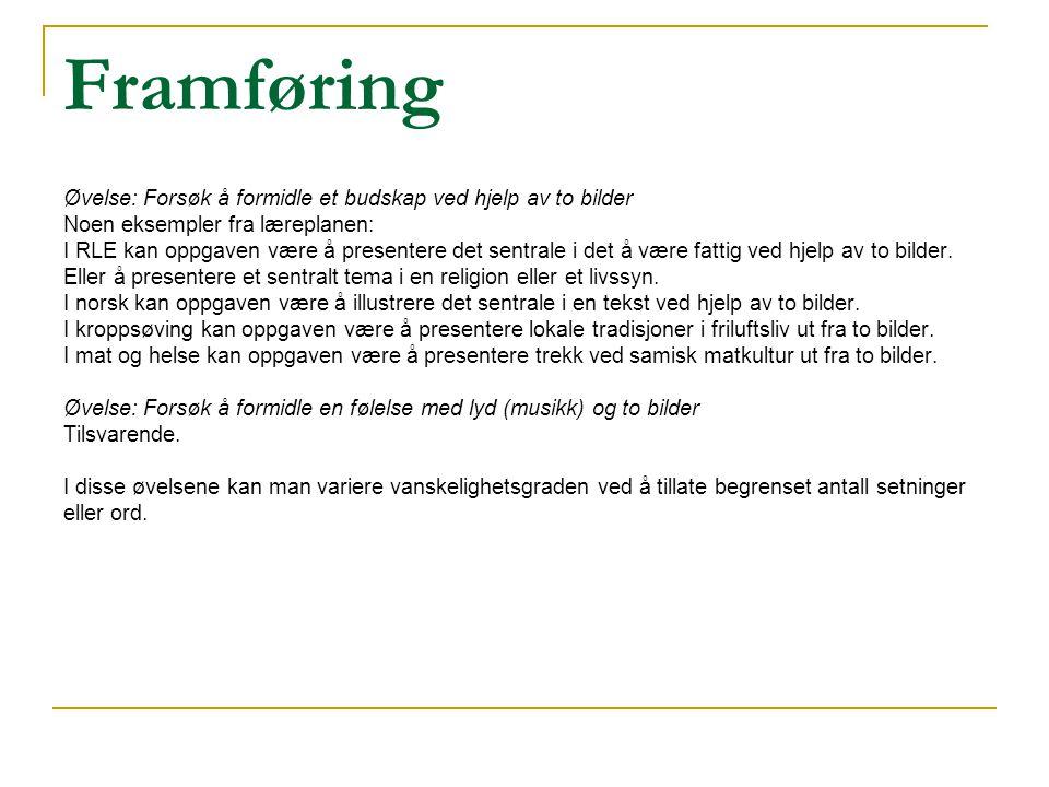 Framføring Øvelse: Forsøk å formidle et budskap ved hjelp av to bilder Noen eksempler fra læreplanen: I RLE kan oppgaven være å presentere det sentral