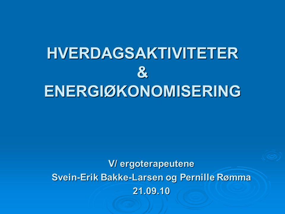 HVERDAGSAKTIVITETER & ENERGIØKONOMISERING V/ ergoterapeutene Svein-Erik Bakke-Larsen og Pernille Rømma 21.09.10