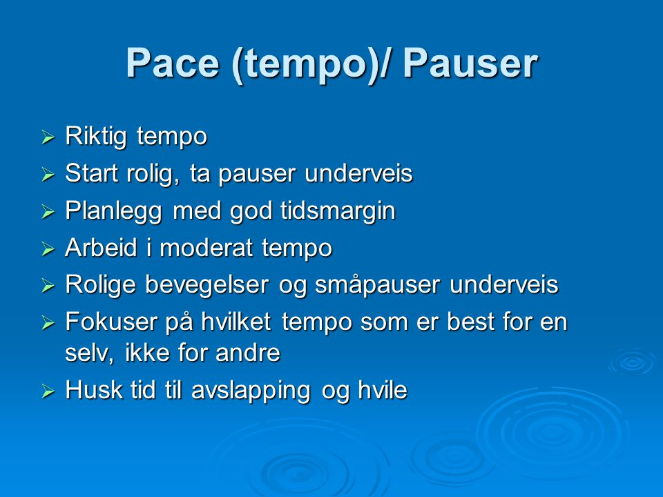 Pace (tempo)/ Pauser  Riktig tempo  Start rolig, ta pauser underveis  Planlegg med god tidsmargin  Arbeid i moderat tempo  Rolige bevegelser og småpauser underveis  Fokuser på hvilket tempo som er best for en selv, ikke for andre  Husk tid til avslapping og hvile