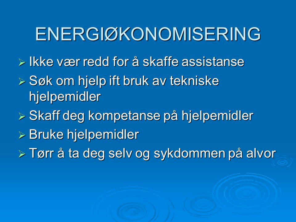 ENERGIØKONOMISERING  Ikke vær redd for å skaffe assistanse  Søk om hjelp ift bruk av tekniske hjelpemidler  Skaff deg kompetanse på hjelpemidler  Bruke hjelpemidler  Tørr å ta deg selv og sykdommen på alvor