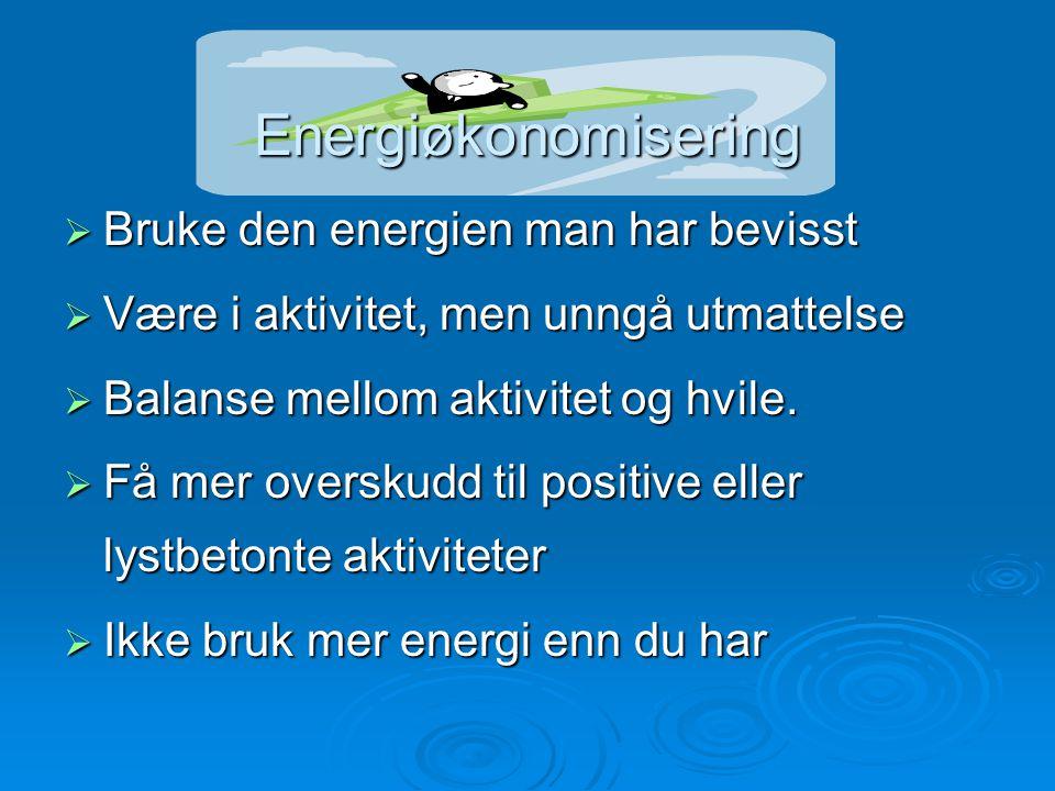 Energiøkonomisering  Bruke den energien man har bevisst  Være i aktivitet, men unngå utmattelse  Balanse mellom aktivitet og hvile.  Få mer oversk
