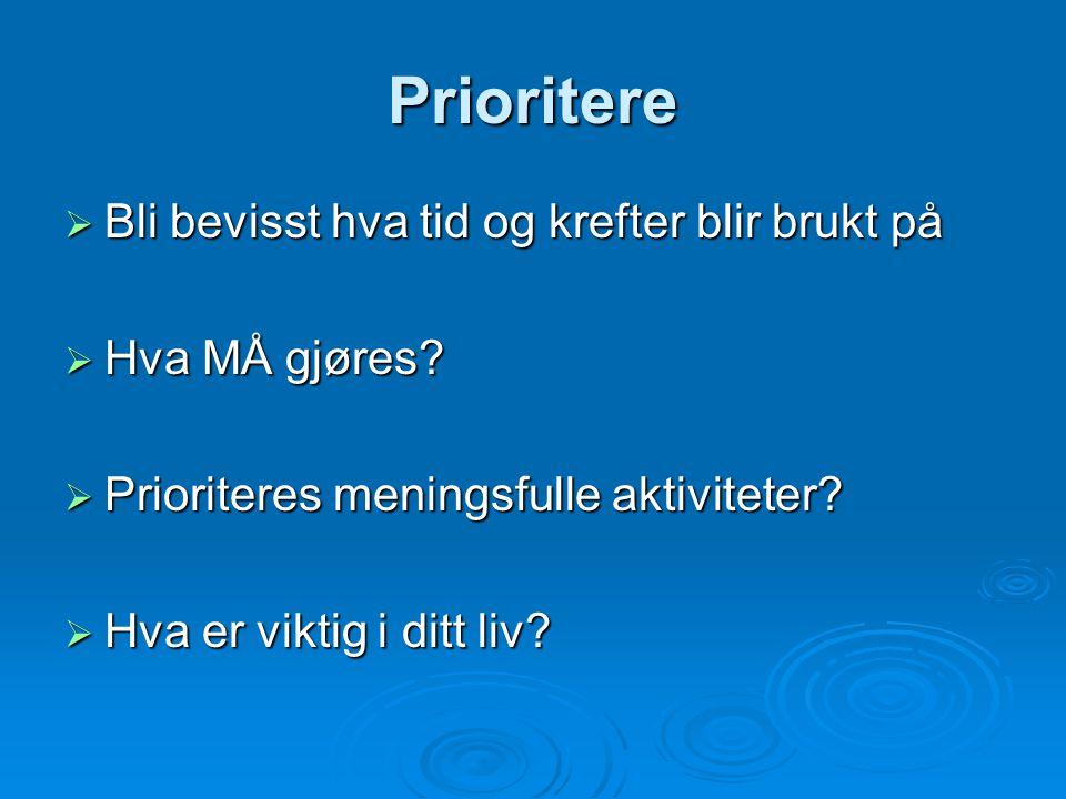 Prioritere  Bli bevisst hva tid og krefter blir brukt på  Hva MÅ gjøres?  Prioriteres meningsfulle aktiviteter?  Hva er viktig i ditt liv?