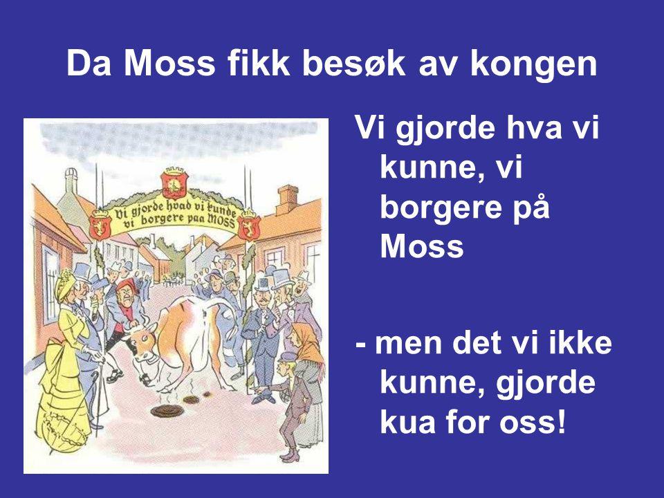 Da Moss fikk besøk av kongen Vi gjorde hva vi kunne, vi borgere på Moss - men det vi ikke kunne, gjorde kua for oss!