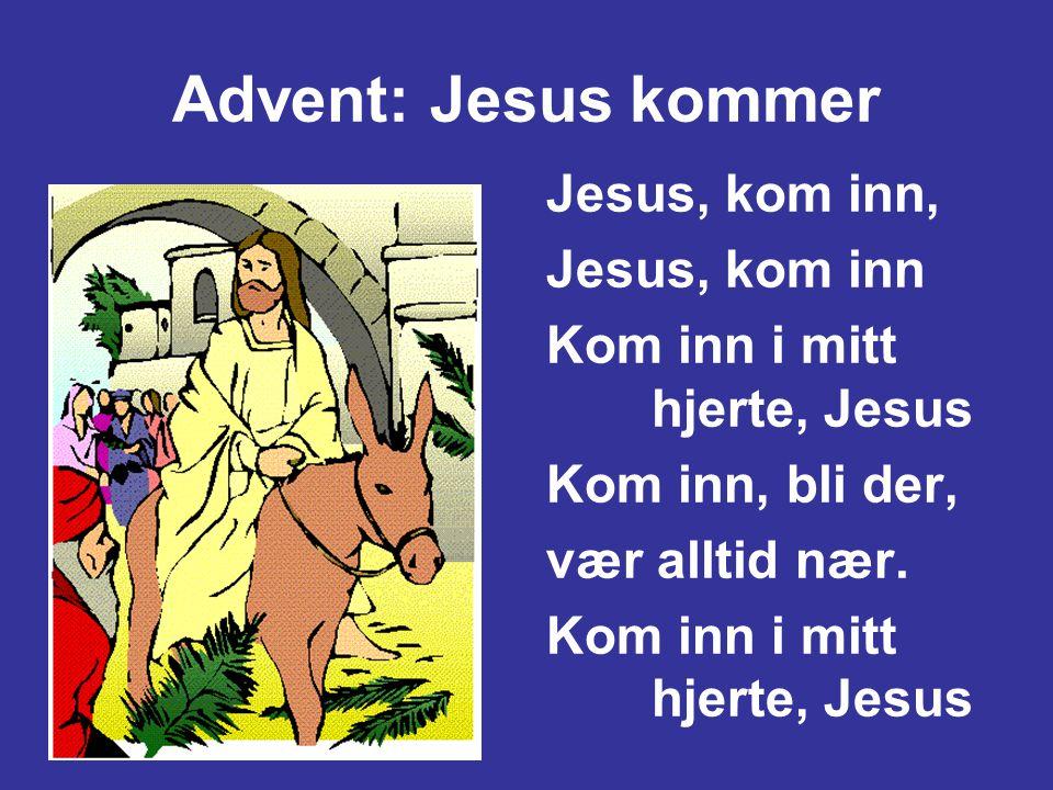 Advent: Jesus kommer Jesus, kom inn, Jesus, kom inn Kom inn i mitt hjerte, Jesus Kom inn, bli der, vær alltid nær. Kom inn i mitt hjerte, Jesus