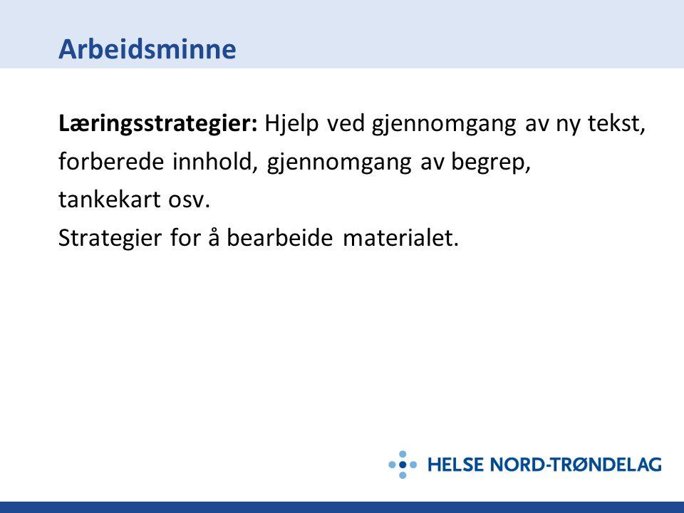 Arbeidsminne Læringsstrategier: Hjelp ved gjennomgang av ny tekst, forberede innhold, gjennomgang av begrep, tankekart osv. Strategier for å bearbeide