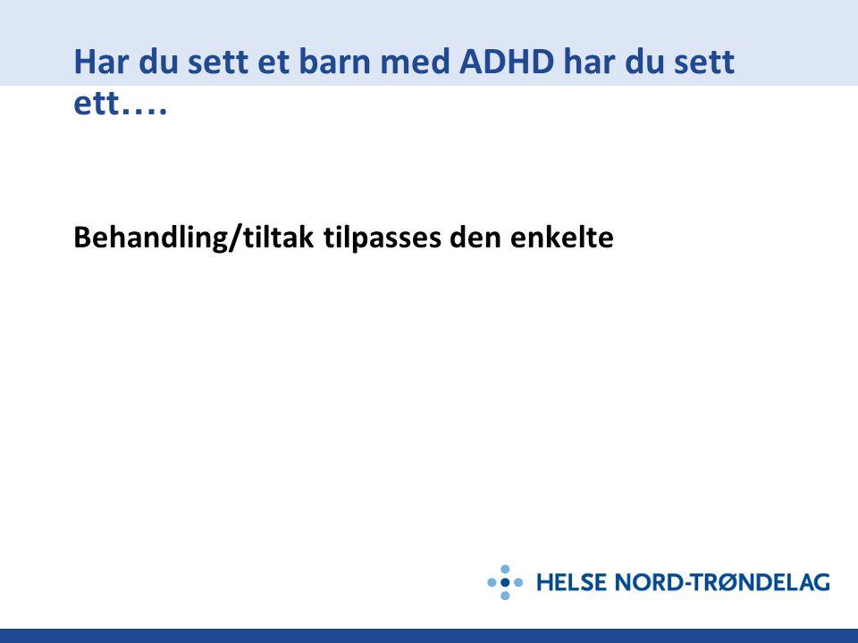 Har du sett et barn med ADHD har du sett ett …. Behandling/tiltak tilpasses den enkelte