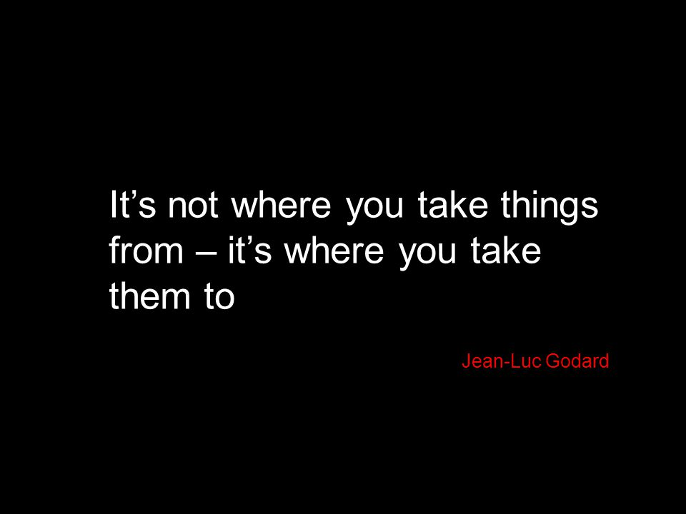 It's not where you take things from – it's where you take them to Jean-Luc Godard