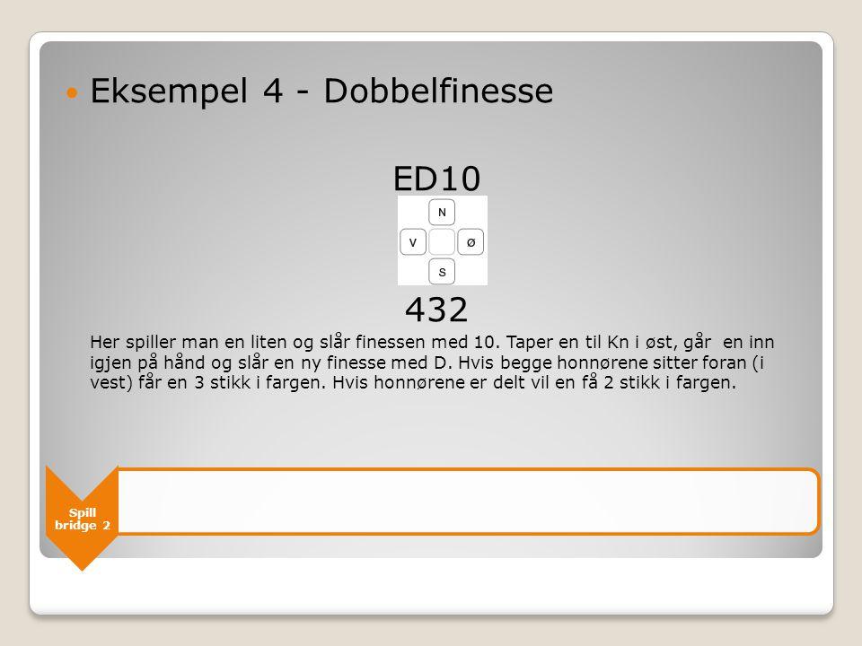 Spill bridge 2  Eksempel 4 - Dobbelfinesse ED10 432 Her spiller man en liten og slår finessen med 10. Taper en til Kn i øst, går en inn igjen på hånd