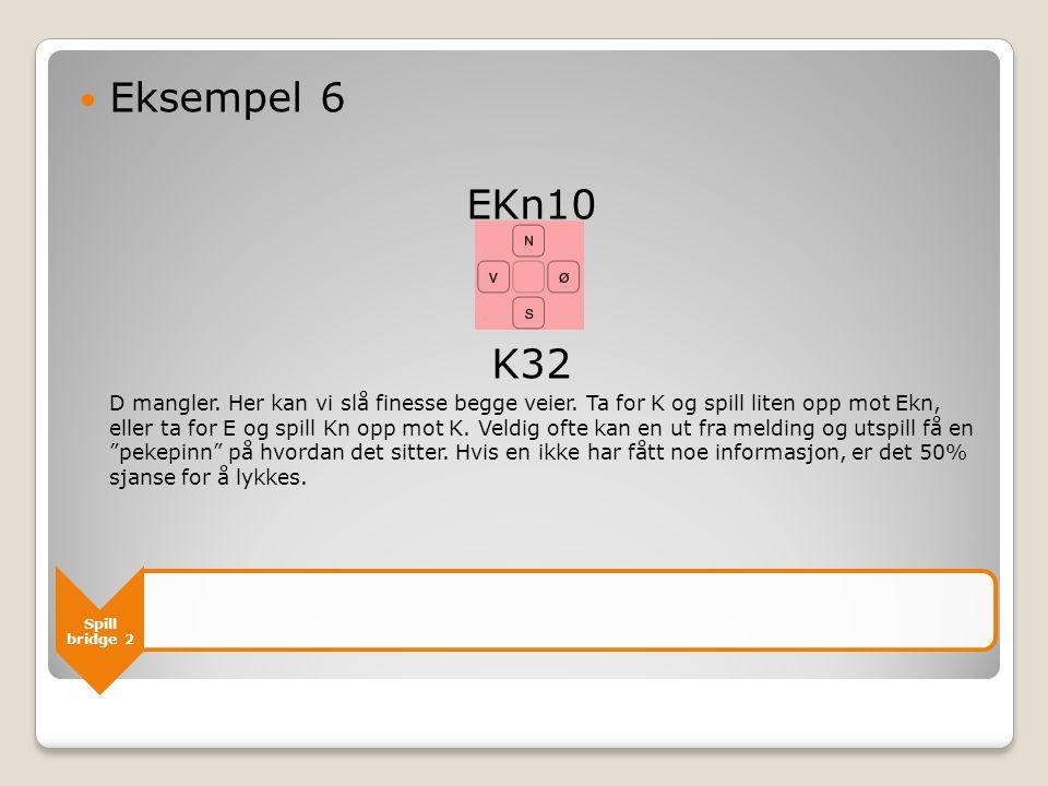 Spill bridge 2  Eksempel 6 EKn10 K32 D mangler. Her kan vi slå finesse begge veier. Ta for K og spill liten opp mot Ekn, eller ta for E og spill Kn o
