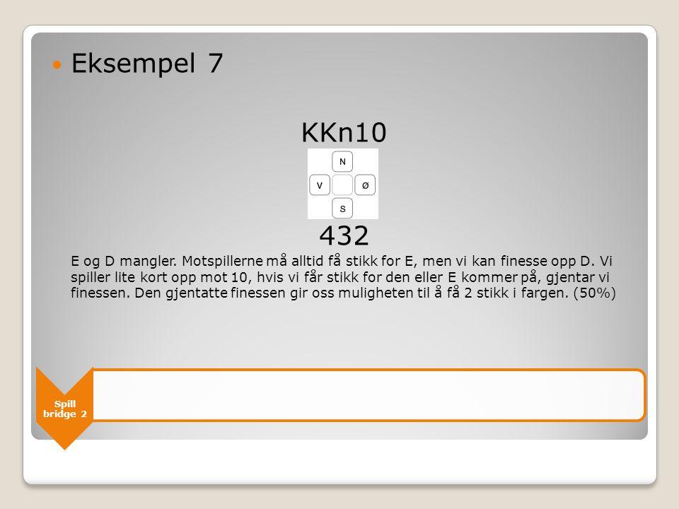 Spill bridge 2  Eksempel 7 KKn10 432 E og D mangler. Motspillerne må alltid få stikk for E, men vi kan finesse opp D. Vi spiller lite kort opp mot 10