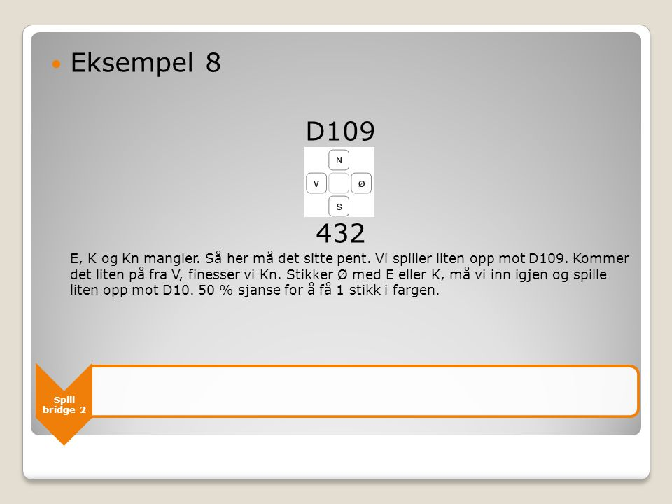 Spill bridge 2  Eksempel 8 D109 432 E, K og Kn mangler. Så her må det sitte pent. Vi spiller liten opp mot D109. Kommer det liten på fra V, finesser