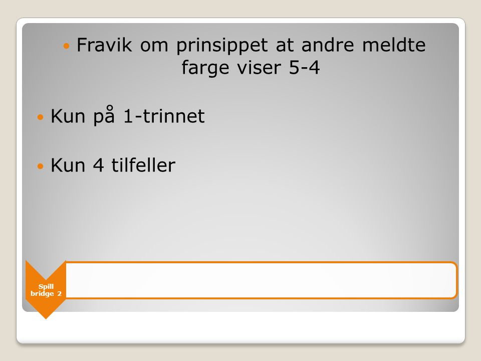 Spill bridge 2  Fravik om prinsippet at andre meldte farge viser 5-4  Kun på 1-trinnet  Kun 4 tilfeller