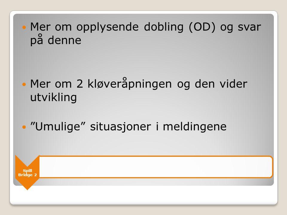 """Spill Bridge 2  Mer om opplysende dobling (OD) og svar på denne  Mer om 2 kløveråpningen og den vider utvikling  """"Umulige"""" situasjoner i meldingene"""