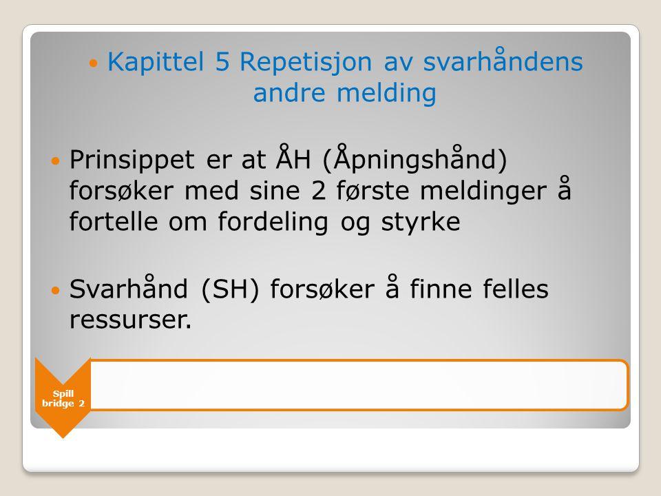 Spill bridge 2  Kapittel 5 Repetisjon av svarhåndens andre melding  Prinsippet er at ÅH (Åpningshånd) forsøker med sine 2 første meldinger å fortell