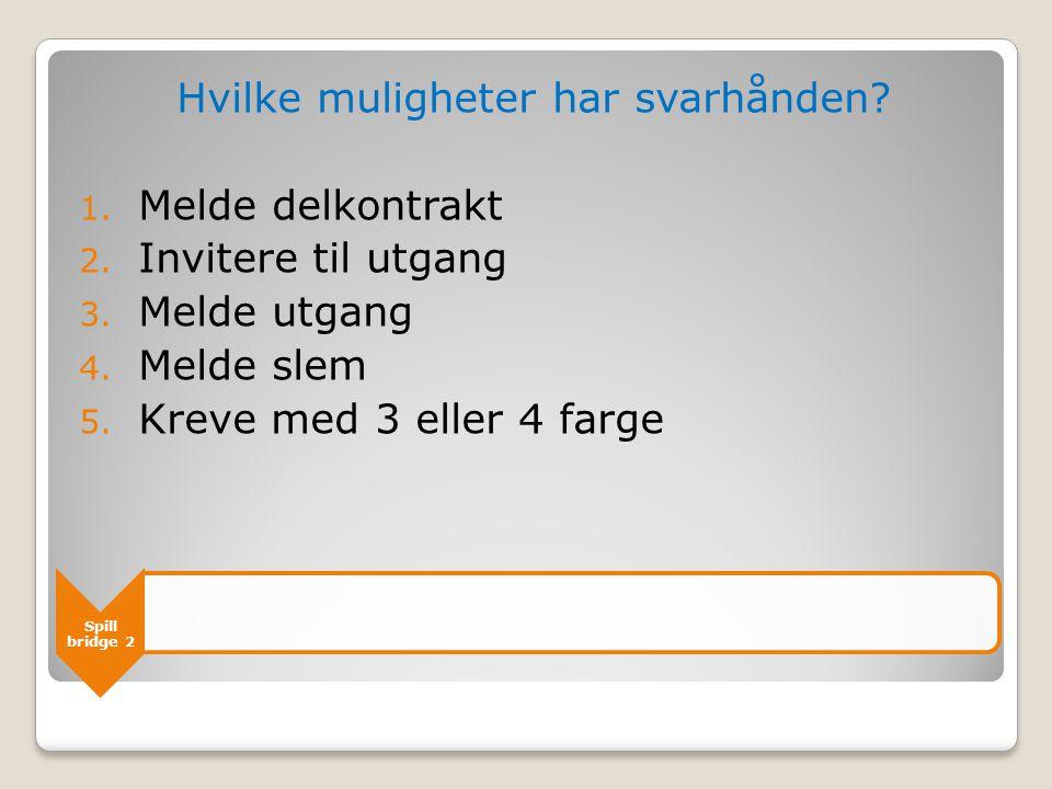 Spill bridge 2 Hvilke muligheter har svarhånden? 1. Melde delkontrakt 2. Invitere til utgang 3. Melde utgang 4. Melde slem 5. Kreve med 3 eller 4 farg