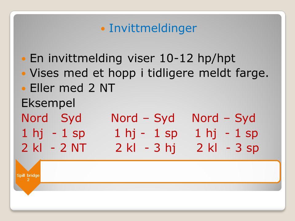 Spill bridge 2  Invittmeldinger  En invittmelding viser 10-12 hp/hpt  Vises med et hopp i tidligere meldt farge.  Eller med 2 NT Eksempel Nord Syd