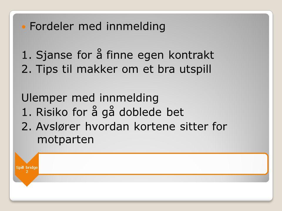 Spill bridge 2  Fordeler med innmelding 1. Sjanse for å finne egen kontrakt 2. Tips til makker om et bra utspill Ulemper med innmelding 1. Risiko for