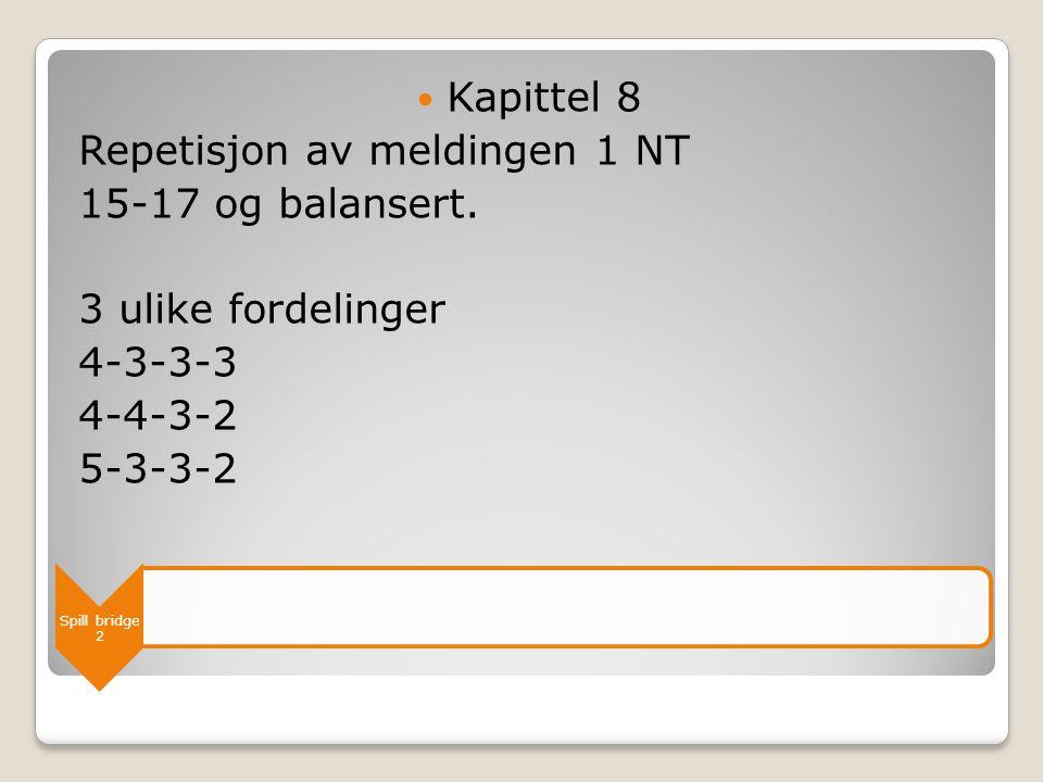 Spill bridge 2  Kapittel 8 Repetisjon av meldingen 1 NT 15-17 og balansert. 3 ulike fordelinger 4-3-3-3 4-4-3-2 5-3-3-2