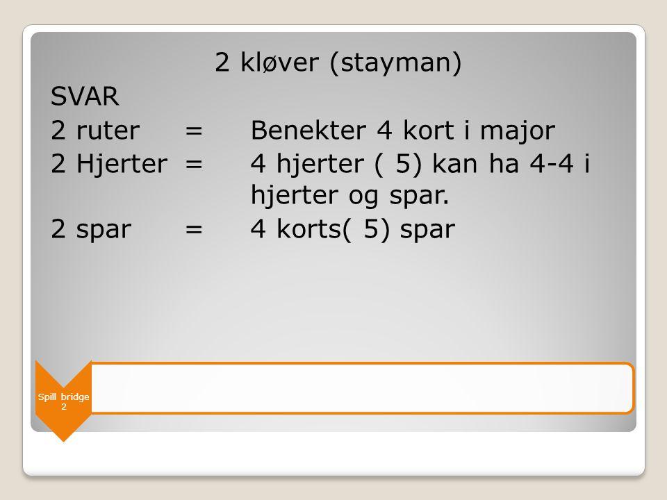 Spill bridge 2 2 kløver (stayman) SVAR 2 ruter = Benekter 4 kort i major 2 Hjerter = 4 hjerter ( 5) kan ha 4-4 i hjerter og spar. 2 spar=4 korts( 5) s